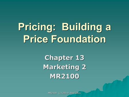 MR2100 (c) 200 9 Paul Tilley Pricing: Building a Price Foundation Chapter 13 Marketing 2 MR2100.