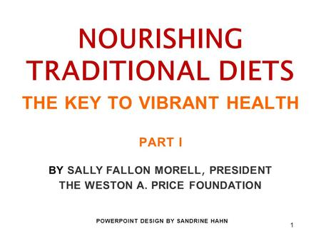 1 NOURISHING TRADITIONAL DIETS THE KEY TO VIBRANT HEALTH PART I BY SALLY FALLON MORELL, PRESIDENT THE WESTON A. PRICE FOUNDATION POWERPOINT DESIGN BY SANDRINE.