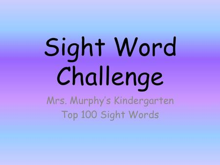 Sight Word Challenge Mrs. Murphy's Kindergarten Top 100 Sight Words.