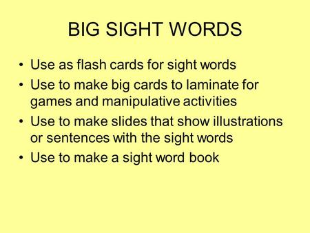 BIG SIGHT WORDS Use as flash cards for sight words Use to make big cards to laminate for games and manipulative activities Use to make slides that show.