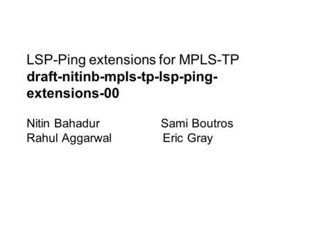 LSP-Ping extensions for MPLS-TP draft-nitinb-mpls-tp-lsp-ping- extensions-00 Nitin Bahadur Sami Boutros Rahul Aggarwal Eric Gray.