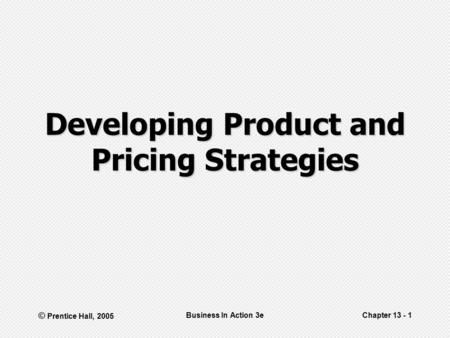 © Prentice Hall, 2005 Business In Action 3eChapter 13 - 1 Developing Product and Pricing Strategies.