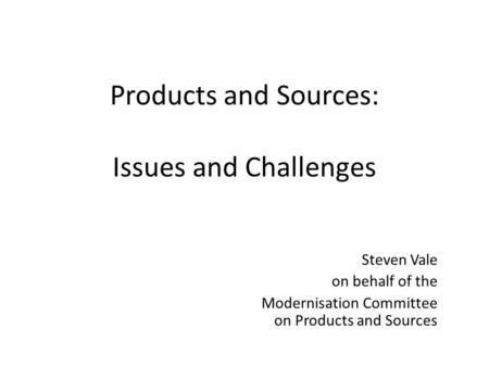 Products and Sources: Issues and Challenges Steven Vale on behalf of the Modernisation Committee on Products and Sources.