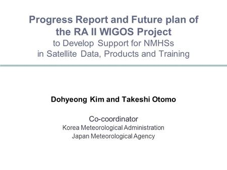 Progress Report and Future plan of the RA II WIGOS Project to Develop Support for NMHSs in Satellite Data, Products and Training Dohyeong Kim and Takeshi.