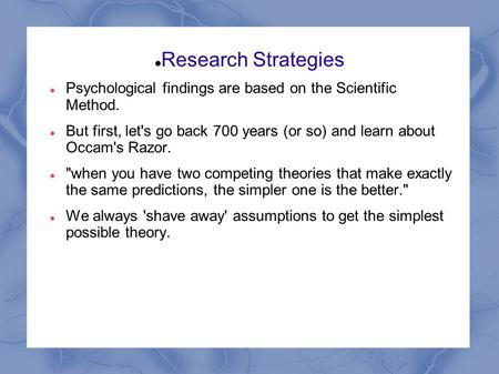 Research Strategies Psychological findings are based on the Scientific Method. But first, let's go back 700 years (or so) and learn about Occam's Razor.