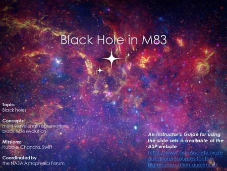 Black Hole in M83 Topic: Black holes Concepts: multi-wavelength observations, black hole evolution Missions: Hubble, Chandra, Swift Coordinated by the.