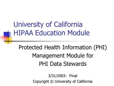 University of California HIPAA Education Module Protected Health Information (PHI) Management Module for PHI Data Stewards 3/31/2003: Final Copyright ©