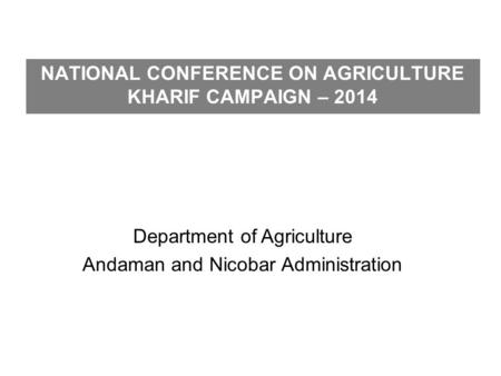 NATIONAL CONFERENCE ON AGRICULTURE KHARIF CAMPAIGN – 2014 Department of Agriculture Andaman and Nicobar Administration.
