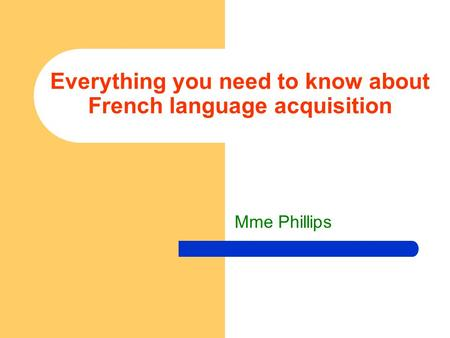 Mme Phillips Everything you need to know about French language acquisition.