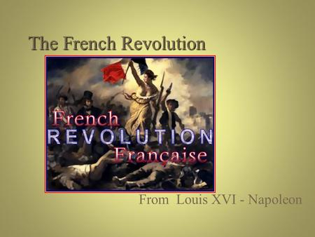 The French Revolution From Louis XVI - Napoleon.