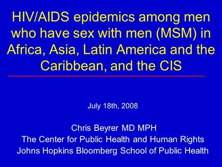 HIV/AIDS epidemics among men who have sex with men (MSM) in Africa, Asia, Latin America and the Caribbean, and the CIS July 18th, 2008 Chris Beyrer MD.