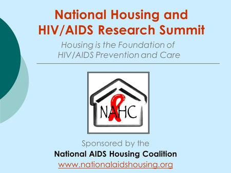 National Housing and HIV/AIDS Research Summit Sponsored by the National AIDS Housing Coalition www.nationalaidshousing.org Housing is the Foundation of.