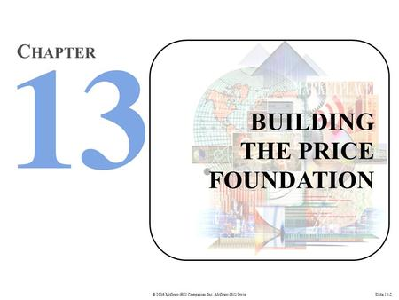 © 2006 McGraw-Hill Companies, Inc., McGraw-Hill/IrwinSlide 13-2 BUILDING THE PRICE FOUNDATION C HAPTER.