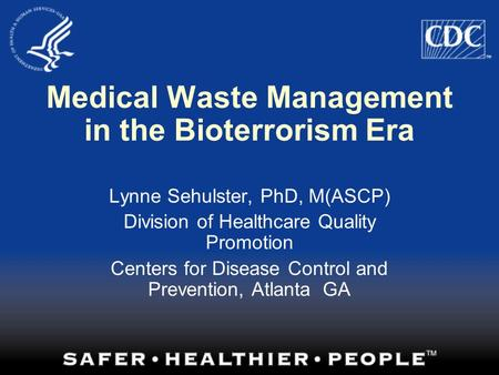 Medical Waste Management in the Bioterrorism Era Lynne Sehulster, PhD, M(ASCP) Division of Healthcare Quality Promotion Centers for Disease Control and.