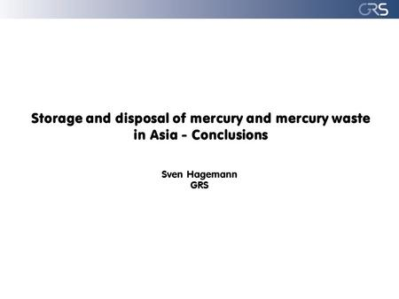 Storage and disposal of mercury and mercury waste in Asia - Conclusions Sven Hagemann GRS.
