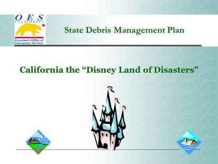 "State Debris Management Plan California the ""Disney Land of Disasters"""