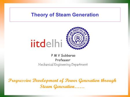 Theory of Steam Generation P M V Subbarao Professor Mechanical Engineering Department Progressive Development of Power Generation through Steam Generation……