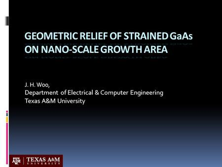 J. H. Woo, Department of Electrical & Computer Engineering Texas A&M University GEOMETRIC RELIEF OF STRAINED GaAs ON NANO-SCALE GROWTH AREA.