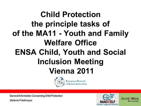 General Information Concerning Child Protection Stefanie Friedlmayer Child Protection the principle tasks of of the MA11 - Youth and Family Welfare Office.