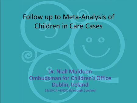 Follow up to Meta-Analysis of Children in Care Cases Dr. Niall Muldoon Ombudsman for Children's Office Dublin, Ireland 23/10/14 – ENOC, Edinburgh, Scotland.