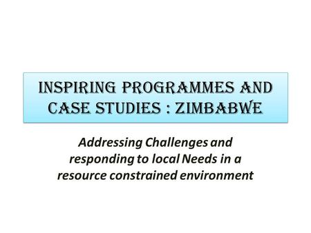 INSPIRING PROGRAMMES AND CASE STUDIES : zimbabwe Addressing Challenges and responding to local Needs in a resource constrained environment.