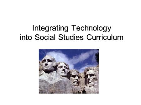 Integrating Technology into Social Studies Curriculum Integrating Technology into Social Studies Curriculum.