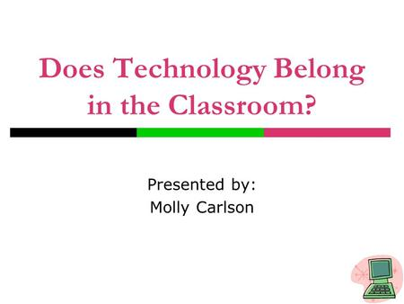 Does Technology Belong in the Classroom? Presented by: Molly Carlson.