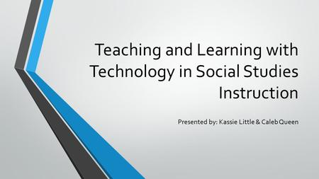 Teaching and Learning with Technology in Social Studies Instruction Presented by: Kassie Little & Caleb Queen.