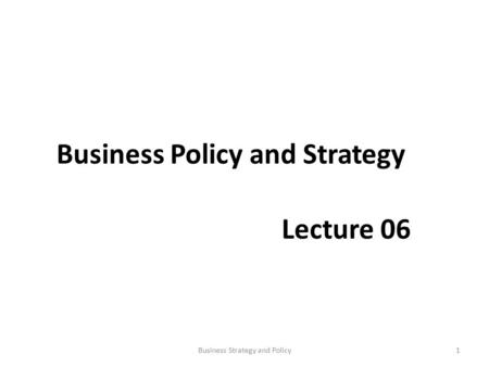 Business Policy and Strategy Lecture 06 1Business Strategy and Policy.