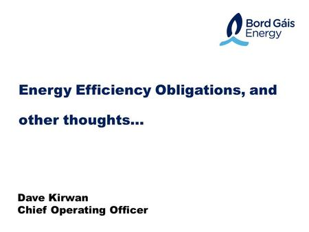 Energy Efficiency Obligations, and other thoughts… Dave Kirwan Chief Operating Officer.