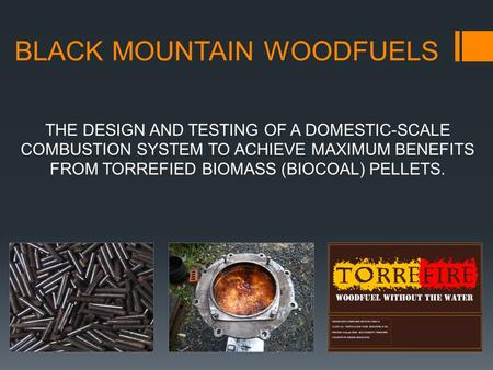 BLACK MOUNTAIN WOODFUELS THE DESIGN AND TESTING OF A DOMESTIC-SCALE COMBUSTION SYSTEM TO ACHIEVE MAXIMUM BENEFITS FROM TORREFIED BIOMASS (BIOCOAL) PELLETS.