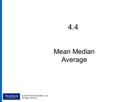 4.4 Mean Median Average © 2010 Pearson Education, Inc. All rights reserved.
