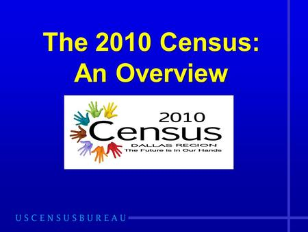 The 2010 Census: An Overview. Purpose of the Census Mandated in the U.S. Constitution, Article 1, Section 2, for the purpose of: –Apportionment –Redistricting.