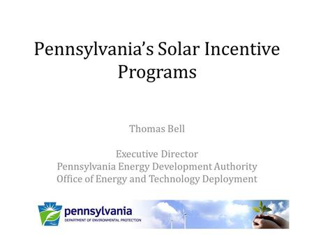 Pennsylvania's Solar Incentive Programs Thomas Bell Executive Director Pennsylvania Energy Development Authority Office of Energy and Technology Deployment.