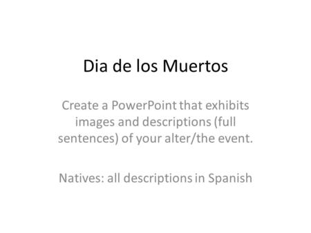 Dia de los Muertos Create a PowerPoint that exhibits images and descriptions (full sentences) of your alter/the event. Natives: all descriptions in Spanish.