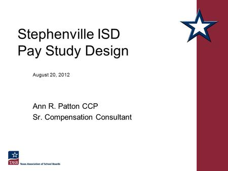 Stephenville ISD Pay Study Design August 20, 2012 Ann R. Patton CCP Sr. Compensation Consultant.