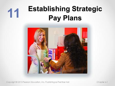 Establishing Strategic Pay Plans 11 Copyright © 2013 Pearson Education, Inc. Publishing as Prentice HallChapter 6-1.