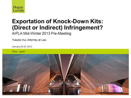 January 29-30, 2013 Tokyo, Japan Exportation of Knock-Down Kits: (Direct or Indirect) Infringement? AIPLA Mid-Winter 2013 Pre-Meeting Yusuke Inui, Attorney.