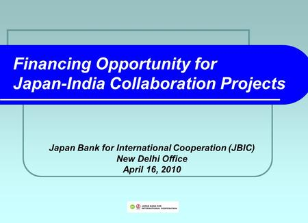 Financing Opportunity for Japan-India Collaboration Projects Japan Bank for International Cooperation (JBIC) New Delhi Office April 16, 2010.
