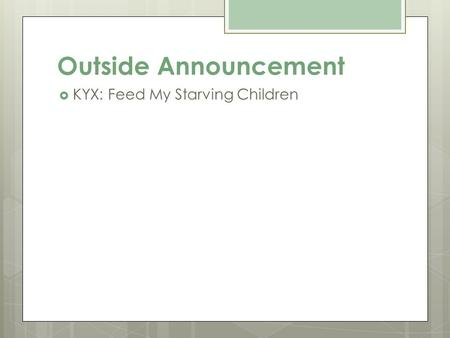 Outside Announcement  KYX: Feed My Starving Children.