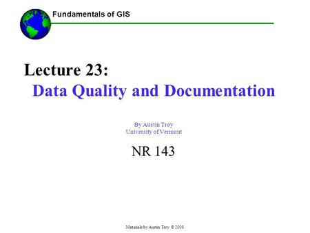 Fundamentals of GIS Materials by Austin Troy © 2008 Lecture 23: Data Quality and Documentation By Austin Troy University of Vermont NR 143.