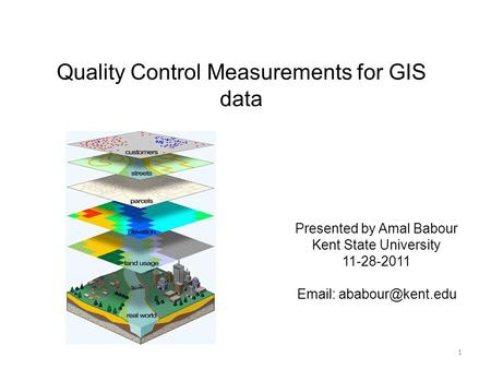 Quality Control Measurements for GIS data Presented by Amal Babour Kent State University 11-28-2011   1.