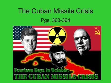 The Cuban Missile Crisis Pgs. 363-364. John F. Kennedy John F. Kennedy (JFK) became President in 1961. He was 43 – making him the youngest person ever.