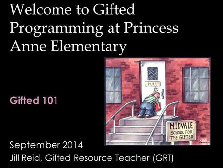 Welcome to Gifted Programming at Princess Anne Elementary September 2014 Jill Reid, Gifted Resource Teacher (GRT) Gifted 101.