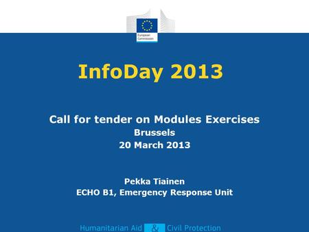 InfoDay 2013 Call for tender on Modules Exercises Brussels 20 March 2013 Pekka Tiainen ECHO B1, Emergency Response Unit.