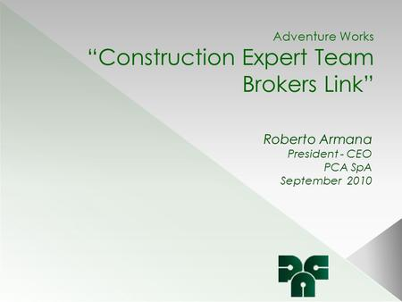 "Adventure Works ""Construction Expert Team Brokers Link"" Roberto Armana President - CEO PCA SpA September 2010."