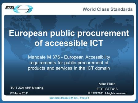 World Class Standards Standards Mandate M 376 – Phase 2 European public procurement of accessible ICT Mandate M 376 - European Accessibility requirements.