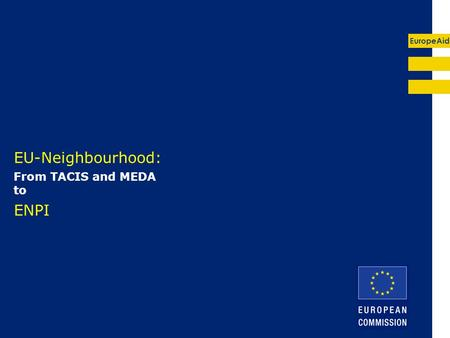 EuropeAid EU-Neighbourhood: From TACIS and MEDA to ENPI.