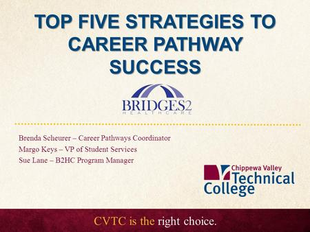 CVTC is the right choice. TOP FIVE STRATEGIES TO CAREER PATHWAY SUCCESS Brenda Scheurer – Career Pathways Coordinator Margo Keys – VP of Student Services.