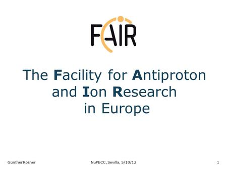 The Facility for Antiproton and Ion Research in Europe Günther RosnerNuPECC, Sevilla, 5/10/121.